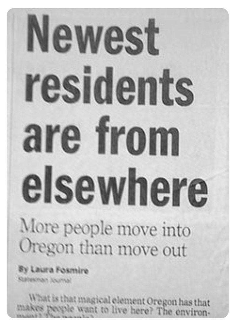 funny headlines - Text - Newest residents are from elsewhere More people move into Oregon than move out By Laura Fosmire saean mal What is that magical element Oregon has that makes people want to live here? The environ-