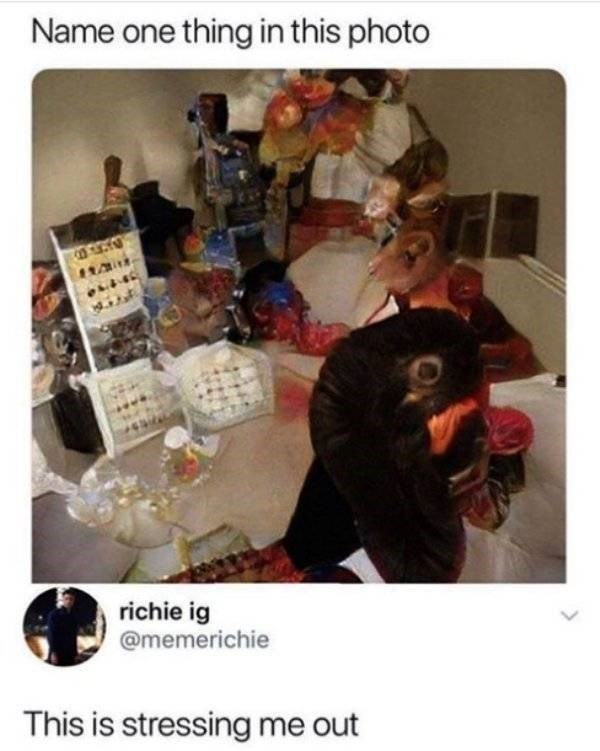 Human - Name one thing in this photo richie ig @memerichie This is stressing me out