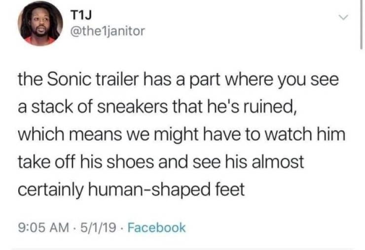 Text - T1J @the1ljanitor the Sonic trailer has a part where you see a stack of sneakers that he's ruined, which means we might have to watch him take off his shoes and see his almost certainly human-shaped feet 9:05 AM 5/1/19 Facebook