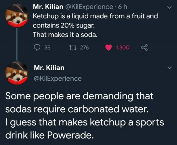 Text - Mr. Kilian @KilExperience 6 h Ketchup is a liquid made from a fruit and contains 20% sugar. That makes it a soda. ti 276 35 1.300 Mr. Kilian @KilExperience Some people are demanding that sodas require carbonated water. I guess that makes ketchup a sports drink like Powerade.