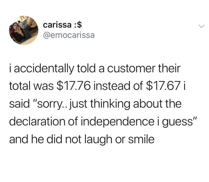 """Funny tweet that reads, """"I accidentally told a customer their total was $17.76 instead of $17.67 i said 'sorry...just thinking about the Declaration of Independence I guess' and he did not laugh or smile"""""""
