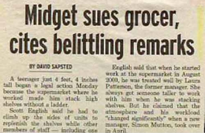 Text - Midget sues grocer, cites belittling remarks SY DANID SAPSTED English waid that when he started Work at the supermarket in Augast A terager jast 4 feet, 4 Inches 3000, be was trusted wil by Laur tall bogan a legnd nction Mocday Pattenon, the former manager. She becanise the spermarket where be aveays got iemeone taler to work Morked made him atack bigh with bim whin he ws stacking abelve Bat he claimed that the Scott Englishaald he had to atmesphere and his workload climb up the sides of