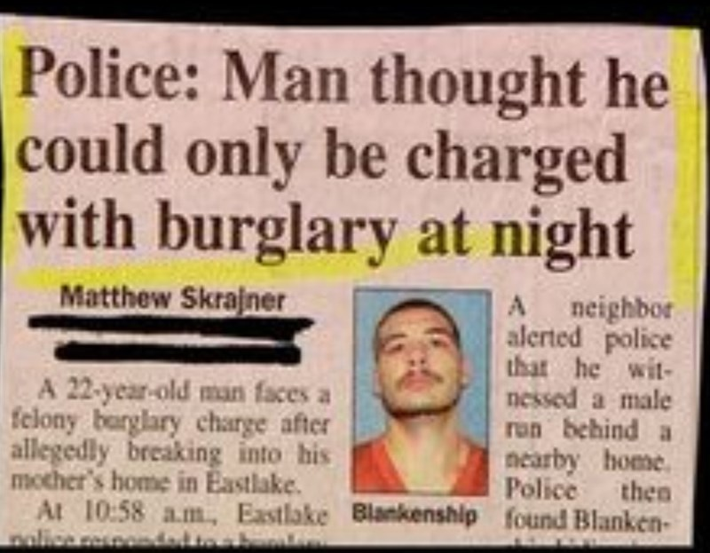 Text - Police: Man thought he could only be charged with burglary at night Matthew Skrajner neighbor alerted police that he wit- nessed a male ron behind a nearby home Police then A A 22-year-old man faces a felony barglary charge after allegedly breaking into his mother's home in Eastlake. At 10:58 am, Eastlake Blankenship found Blanken- nolice respondad to a bes