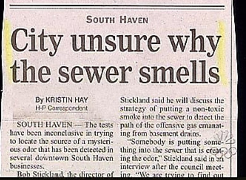 """Text - SοuTH HAVEN City unsure why the sewer smells By KRISTIN HAY H-P Carrespondont Stickland said he will discuss the strategy of putting a non-toxic smoke into the sewer to detect the SOUTH HAVEN-The tests path of the offensive gas emanat- nve been inconelusive in trying ing from basement drains. """"Somebody is putting some- ous odor that has been detected in thing into the sewer that is cre several downiown South Haven ing the odor,"""" Stickland said in a intervicw after the council meet- Bob St"""
