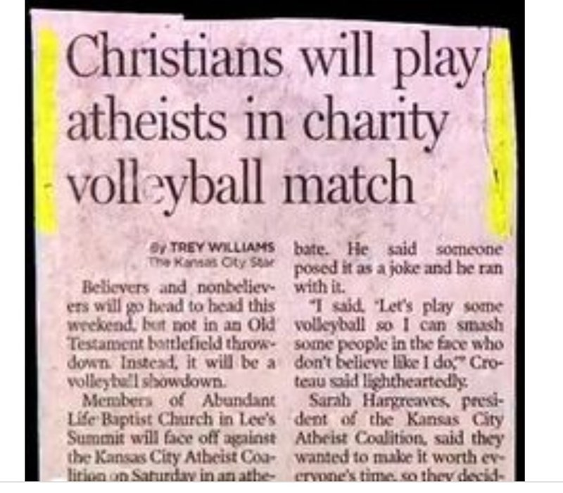 Text - Christians will play atheists in charity volleyball match bate. He said someone posed it as a joke and he ran with it. I said. Let's play some volleyball so I can smash some people in the face who don't believe like I do Cro- teau said lightheartedly Sarah Hargreaves, presi- dent of the Kansas City Atheist Coalition, said they wanted to make it worth ev ervone's time so thev decid By TREY WILLIAMS The Kansas Oty Star Believers and nonbeliev ers will go head to head this weekend, but not i