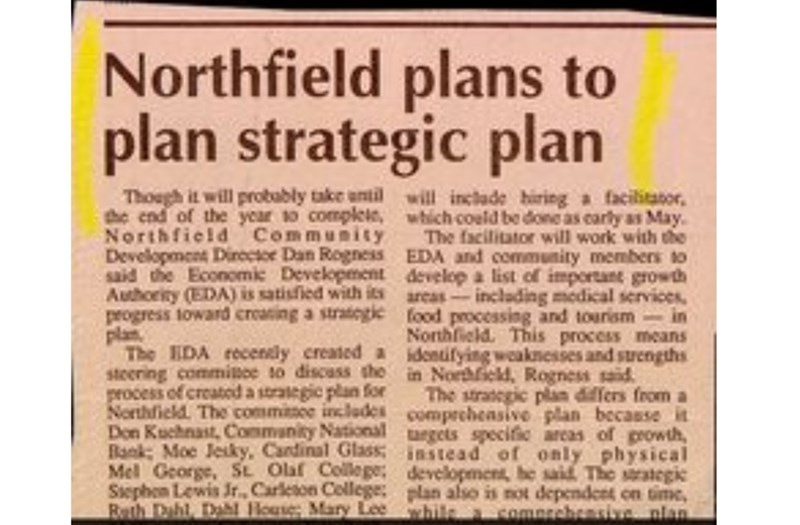 Text - Northfield plans to plan strategic plan Though it will probably take antilwill inclade hiring a facilitator, the end of the year so complele, which could be done as carly as May Northfield Community Development Dineetoe Dan Rogness EDA and community members to said the Economic Development develop a list of important growth Authority (EDA) is satisfied with its progress toward creating a stratcgie food processing and tourism in plan The IDA recendly created a idonuifying weaknesses and st