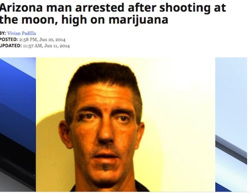Face - Arizona man arrested after shooting at the moon, high on marijuana BY: Vivian Padilla POSTED: 2:58 PM, Jun 10, 2014 JPDATED: 11:37 AM, Jun 11, 2014