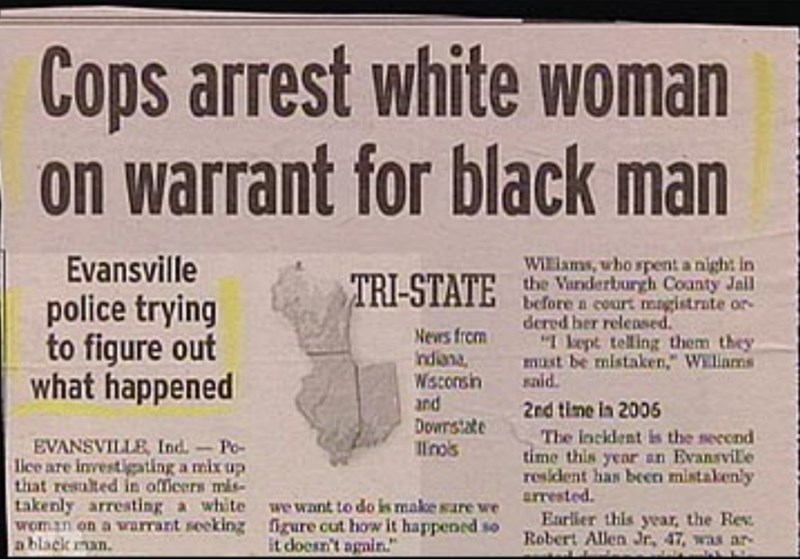 """Text - Cops arrest white woman on warrant for black man WiEiams, uho spent a nigh: in the Vanderburgh Coanty Jail before a court magistrate or- dered her releDsed """"I kept telling them they must be mistaken,"""" Wiliams sald Evansville TRI-STATE police trying to figure out what happened News from ndiana, Wisconsih and Dowrstate linos 2nd time in 2006 The inckdent is the secend time this year an Evansvile resident has beenn mistakenly arrested. Earlier this year, the Rev Robert Allen Jr, 47, was ar E"""