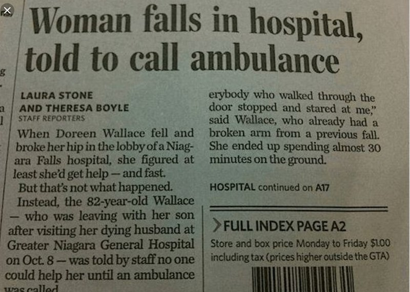 """Text - Woman falls in hospital, told to call ambulance erybody who walked through the door stopped and stared at me,"""" said Wallace, who already had a broken arm from a previous fall. She ended up spending almost 30 minutes on the ground. LAURA STONE AND THERESA BOYLE STAFF REPORTERS When Doreen Wallace fell and broke her hip in the lobby of a Niag ara Falls hospital, she figured at least she'd get help-and fast. But that's not what happened. Instead, the 82-year-old Wallace who was HOSPITAL cont"""