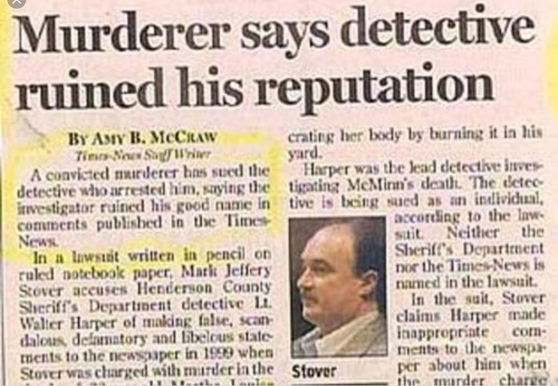 Text - Murderer says detective ruined his reputation BY ANY B. MCCIRAW Tim Now SalWrier A convicted murderer has sued the detective who arrested him, saying the tigating McMinn's death. The detec ivestigator ruined his good name in tive is being sued as an individual comments published in the Times News In a lawsuit written in pencil on ruled notebook paper, Mark Jeffery Stover accuses Henderson County Sheriff's Departnent detective Li Walter Harper of making false, scan dalous, defamatory and l