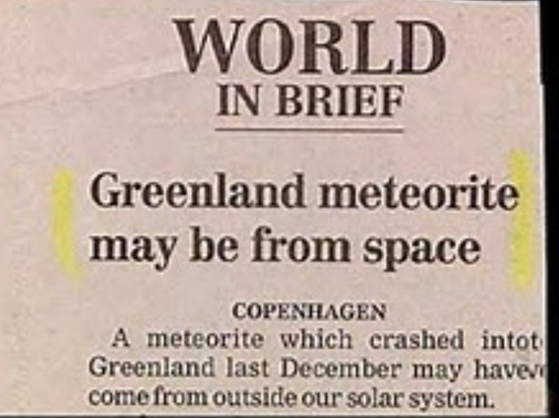 Text - WORLD IN BRIEF Greenland meteorite may be from space COPENHAGEN A meteorite which crashed intot Greenland last December may have come from outside our solar system.