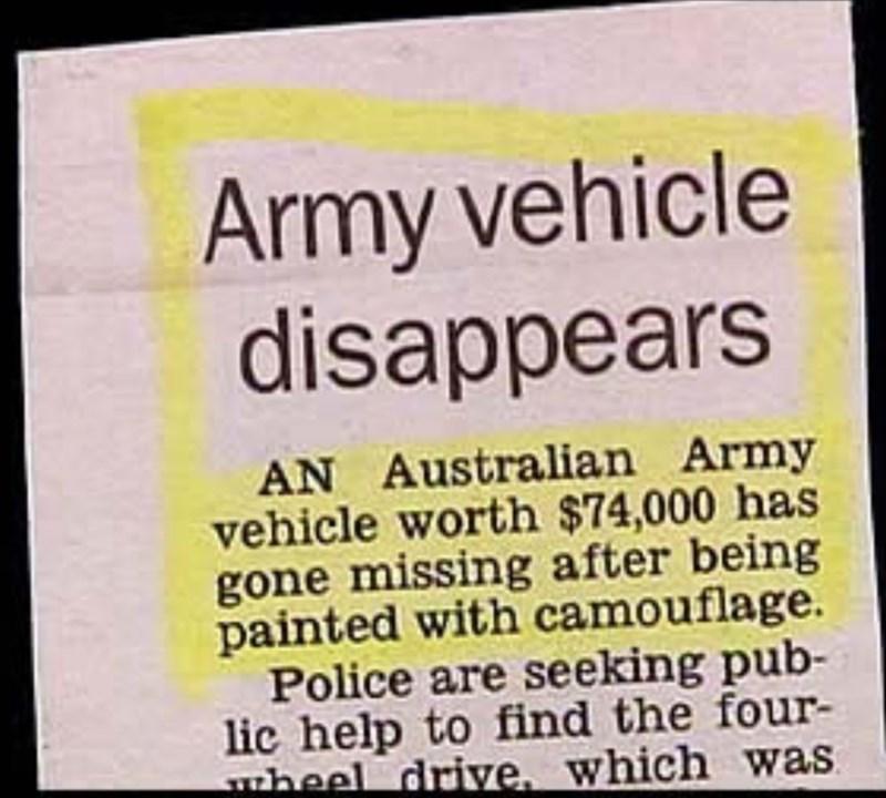 Text - Army vehicle disappears AN Australian Army vehicle worth $74,000 has gone missing after being painted with camouflage. Police are seeking pub- lic help to find the four- drive, which was
