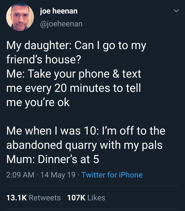 stupid posts - Text - joe heenan @joeheenan My daughter: Can I go to my friend's house? Me: Take your phone & text me every 20 minutes to tell me you're ok Me when I was 10: I'm off to the abandoned quarry with my pals Mum: Dinner's at 5 2:09 AM 14 May 19 Twitter for iPhone 13.1K Retweets 107K Likes