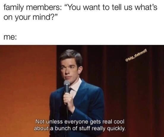 """stupid posts - Text - family members: """"You want to tell us what's on your mind?"""" me: @big dabwolf Not unless everyone gets real cool about a bunch of stuff really quickly"""