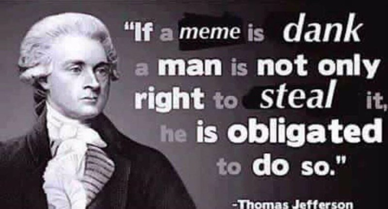 """Image of Thomas Jefferson with text that reads, """"'If a meme is dank a man is not only right to steal it, he is obligated to do so' - Thomas Jefferson"""""""