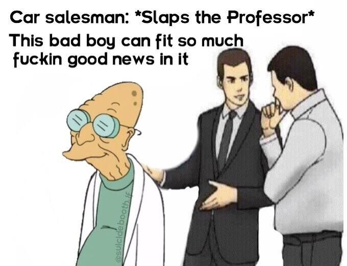 Cartoon - Car salesman: *Slaps the Professor* This bad boy can fit so much fuckin good news in it @Sulcla poth if