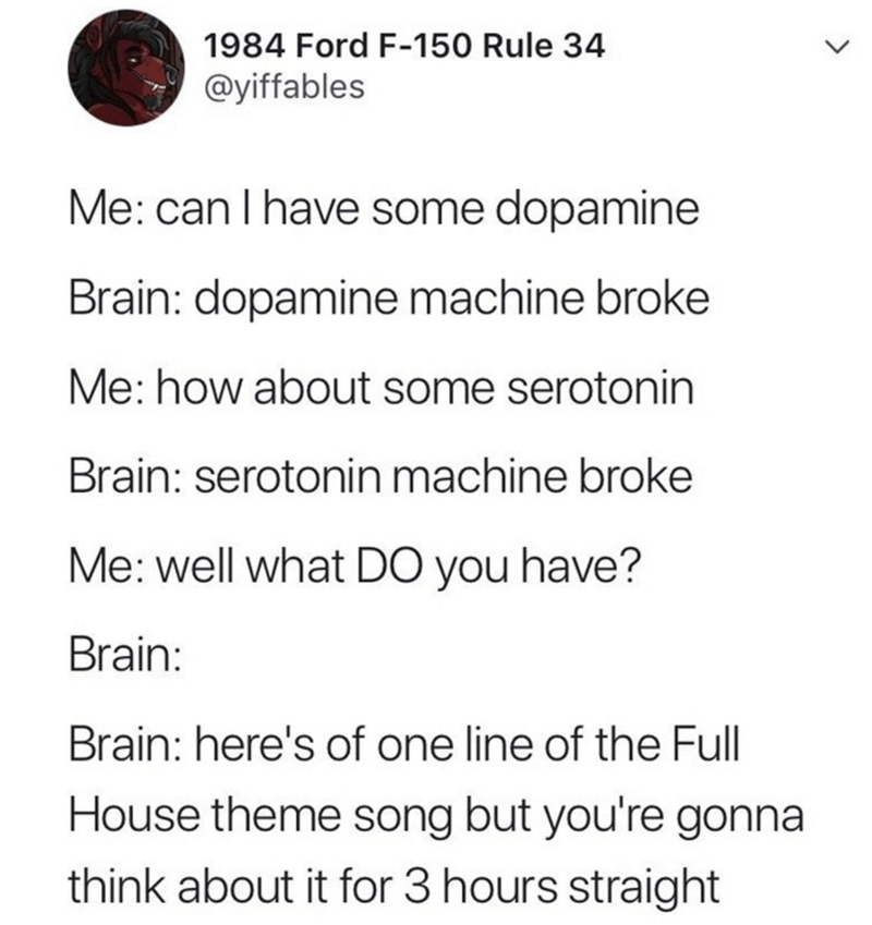 Text - Text - 1984 Ford F-150 Rule 34 @yiffables Me: can I have some dopamine Brain: dopamine machine broke Me: how about some serotonin Brain: serotonin machine broke Me: well what DO you have? Brain: Brain: here's of one line of the Full House theme song but you're gonna think about it for 3 hours straight >