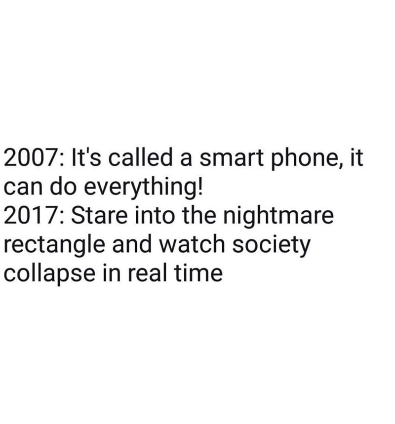 Text - 2007: It's called a smart phone, it can do everything! 2017: Stare into the nightmare rectangle and watch society collapse in real time