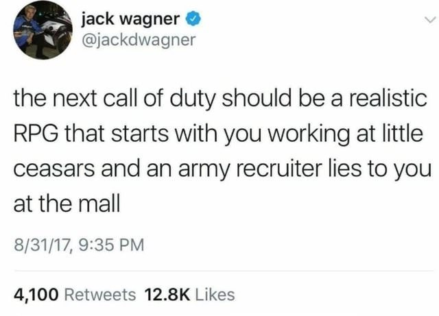 Text - jack wagner @jackdwagner the next call of duty should be a realistic RPG that starts with you working at little ceasars and an army recruiter lies to you at the mall 8/31/17, 9:35 PM 4,100 Retweets 12.8K Likes