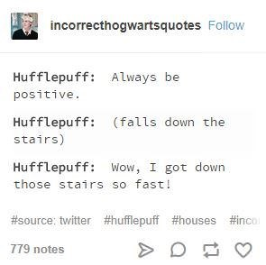 Text - incorrecthogwartsquotes Follow Hufflepuff: Always be positive. Hufflepuff (falls down the stairs) Hufflepuff Wow, I got down those stairs so fast! #source: twitter #hufflepuff #houses #nco 779 notes