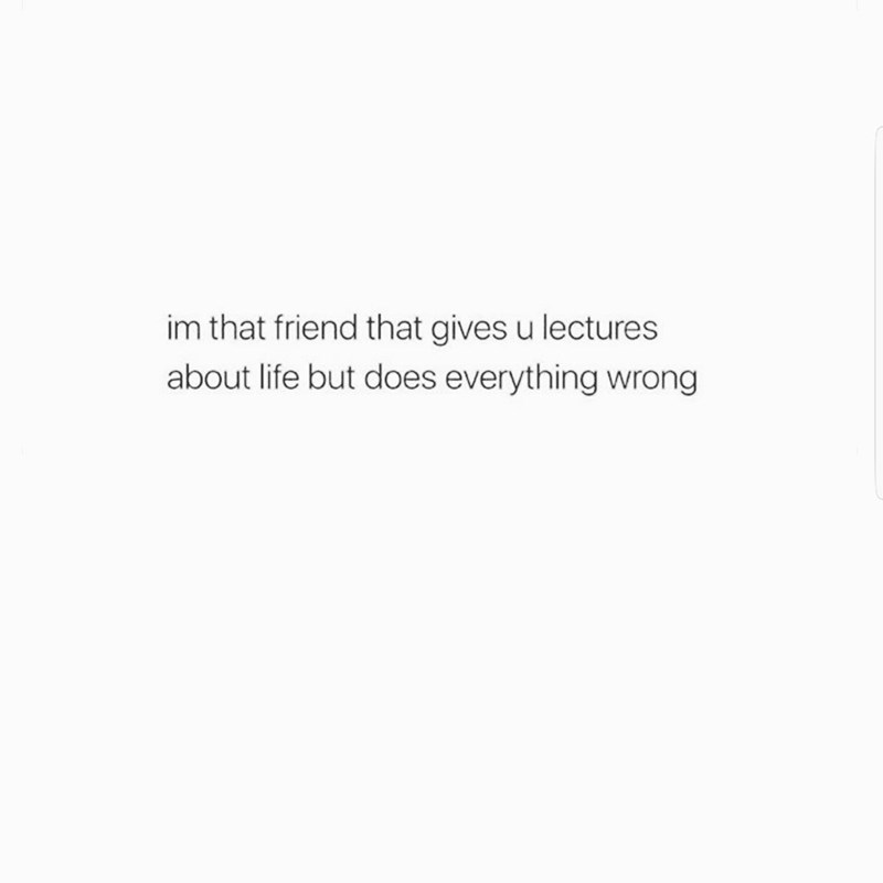 Text - im that friend that gives u lectures about life but does everything wrong