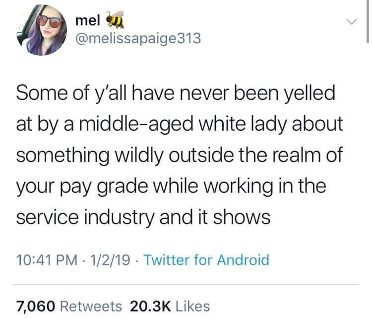 "Funny tweet that reads, ""Some of y'all have never been yelled at by a middle-aged white lady about something wildly outside the realm of your pay grade while working in the service industry and it shows"""