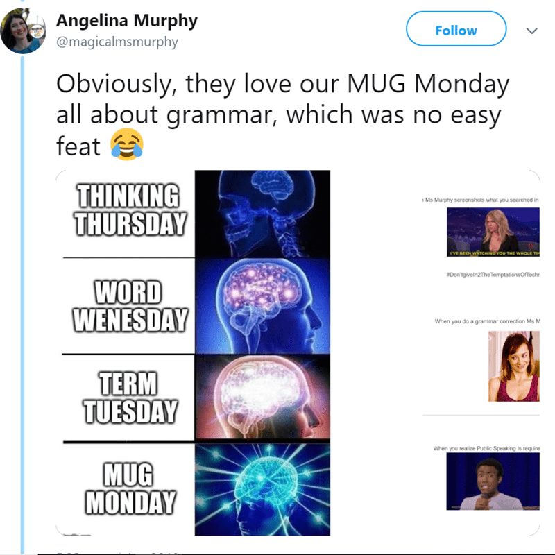 Text - Angelina Murphy Follow @magicalmsmurphy Obviously, they love our MUG Monday all about grammar, which was no easy feat THINKING THURSDAY Ms Murphy screenshots what you searched in rVE BEEN WATCHING YOU THE WHOLE TI #Don'tgiveln2The TemptationsOfTechr WORD WENESDAY When you do a grammar correction Ms M TERM TUESDAY When you realize Public Speaking Is require MUG MONDAY