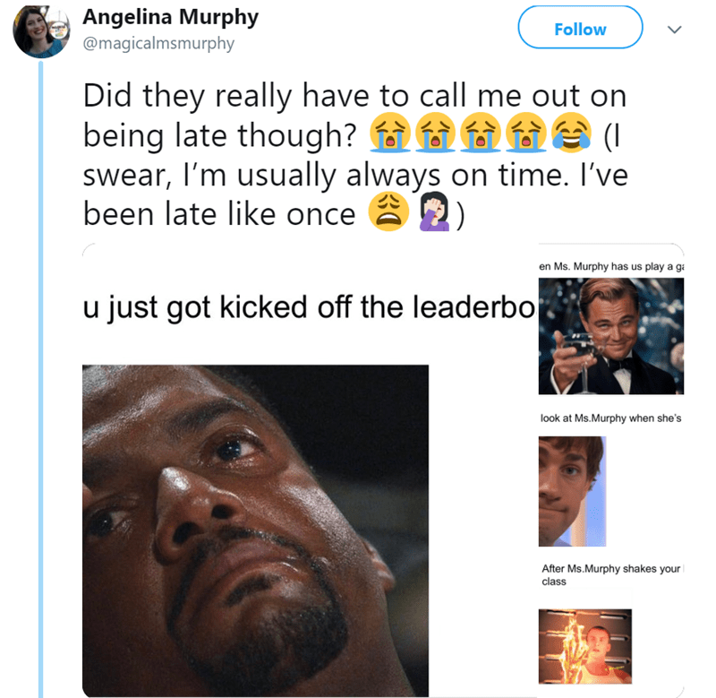 Face - Angelina Murphy Follow @magicalmsmurphy Did they really have to call me out on being late though? ( swear, I'm usually always on time. I've been late like once en Ms. Murphy has us play a g u just got kicked off the leaderbo look at Ms.Murphy when she's After Ms.Murphy shakes your class