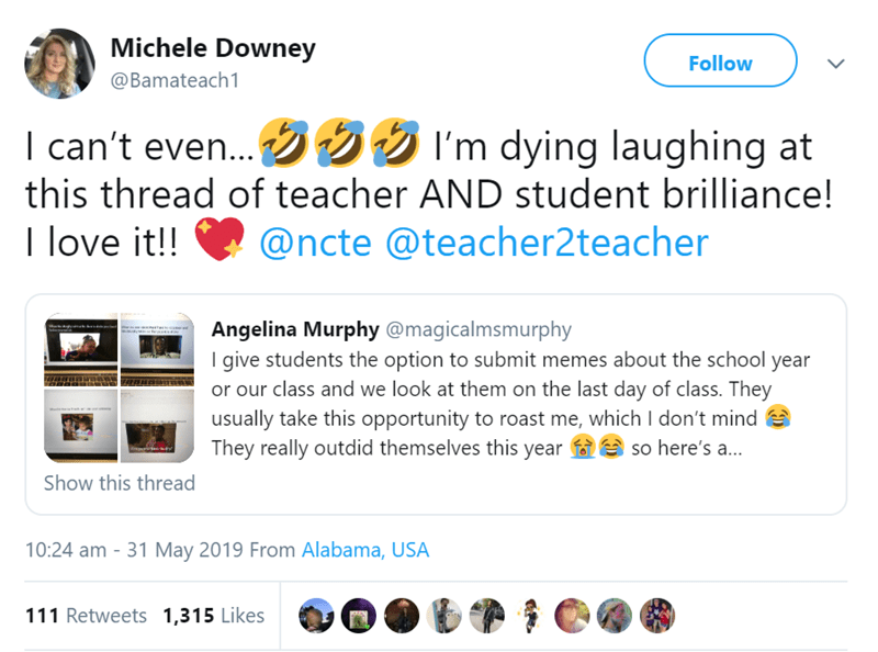 Text - Michele Downey Follow @Bamateach1 I can't even... I'm dying laughing at this thread of teacher AND student brilliance! I love it!! @ncte @teacher2teacher Angelina Murphy@magicalmsmurphy I give students the option to submit memes about the school year or our class and we look at them on the last day of class. They usually take this opportunity to roast me, which I don't mind They really outdid themselves this year so here's a.. rig Show this thread 10:24 am 31 May 2019 From Alabama, USA 11