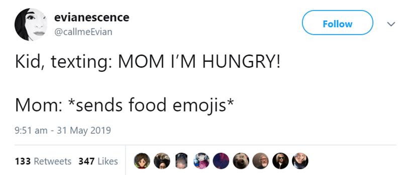 Text - evianescence Follow @callmeEvian Kid, texting: MOM I'M HUNGRY! Mom: *sends food emojis* 9:51 am 31 May 2019 133 Retweets 347 Likes