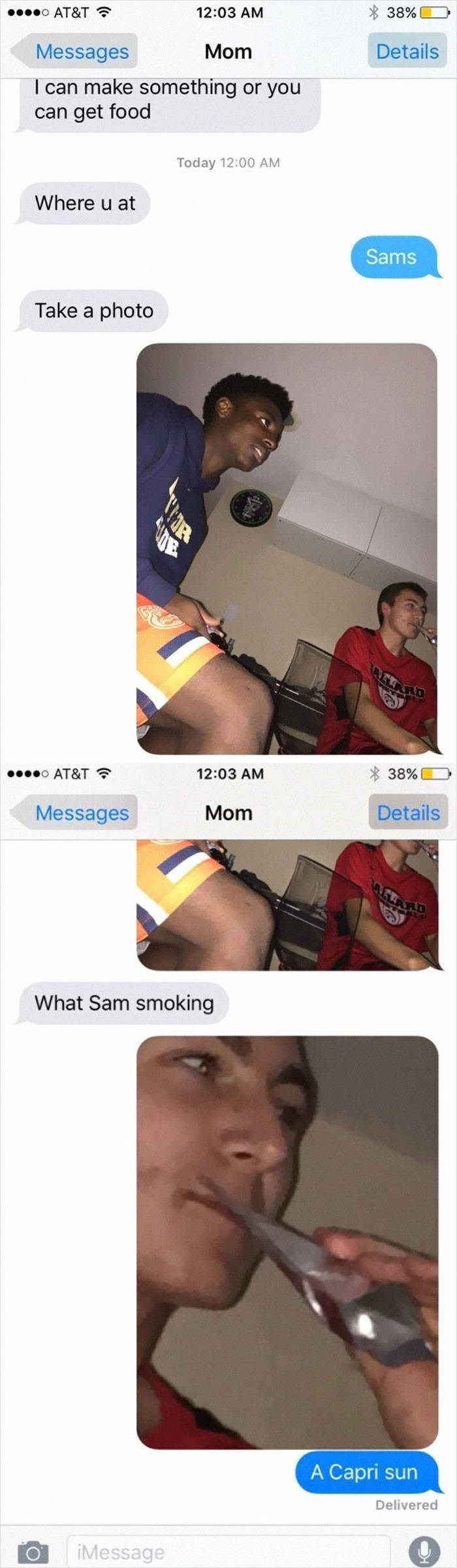 Selfie - 38% 12:03 AM oAT&T Details Mom Messages I can make something or you can get food Today 12:00 AM Where u at Sams Take a photo ALARD 38% 12:03 AM o AT&T Details Mom Messages ATLARD What Sam smoking A Capri sun Delivered iMessage