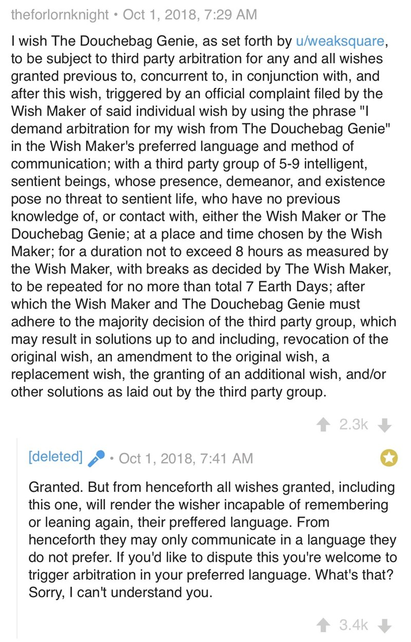 "Text - theforlornknight Oct 1, 2018, 7:29 AM I wish The Douchebag Genie, as set forth by u/weaksquare, to be subject to third party arbitration for any and all wishes granted previous to, concurrent to, in conjunction with, and after this wish, triggered by an official complaint filed by the Wish Maker of said individual wish by using the phrase ""I demand arbitration for my wish from The Douchebag Genie"" in the Wish Maker's preferred language and method of communication; with a third party group"