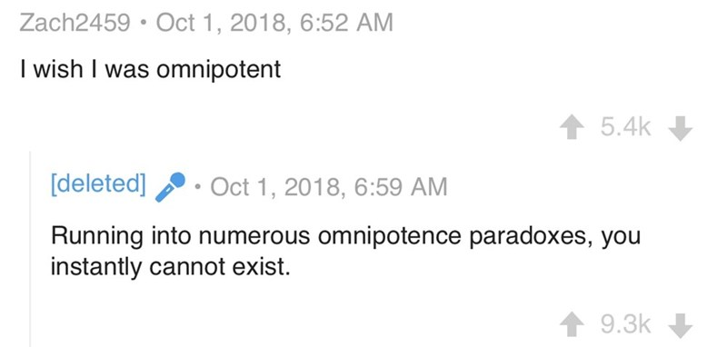 Text - Zach2459 Oct 1, 2018, 6:52 AM I wish I was omnipotent 5.4k [deleted] Oct 1, 2018, 6:59 AM Running into numerous omnipotence paradoxes, you instantly cannot exist. 9.3k