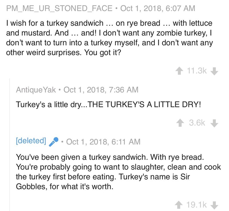 Text - PM_ME_UR_STONED_FACE Oct 1, 2018, 6:07 AM I wish for a turkey sandwich ... on rye bread ... with lettuce and mustard. And . and! I don't want any zombie turkey, I don't want to turn into a turkey myself, and I don't want any other weird surprises. You got it? 11.3k Antique Yak Oct 1, 2018, 7:36 AM Turkey's a little dry...THE TURKEY'S A LITTLE DRY! 3.6k [deleted] Oct 1, 2018, 6:11 AM You've been given a turkey sandwich. With rye bread. You're probably going to want to slaughter, clean and