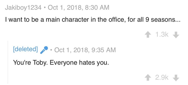 Text - Jakiboy1234 Oct 1, 2018, 8:30 AM I want to be a main character in the office, for all 9 seasons.. 1.3k [deleted] Oct 1, 2018, 9:35 AM You're Toby. Everyone hates you 2.9k