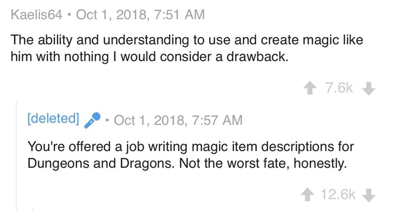 Text - Kaelis64 Oct 1, 2018, 7:51 AM The ability and understanding to use and create magic like him with nothing I would consider a drawback. 7.6k [deleted] Oct 1, 2018, 7:57 AM You're offered a job writing magic item descriptions for Dungeons and Dragons. Not the worst fate, honestly. 12.6k