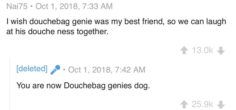 Text - Nai75 Oct 1, 2018, 7:33 AM I wish douchebag genie at his douche ness together. was my best friend, so we can laugh 13.0k [deleted] Oct 1, 2018, 7:42 AM You are now Douchebag genies dog. 25.9k