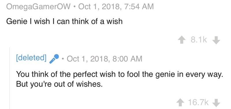 Text - OmegaGamerOW Oct 1, 2018, 7:54 AM Genie I wish I can think of a wish 8.1k [deleted] Oct 1, 2018, 8:00 AM You think of the perfect wish to fool the genie in every way. But you're out of wishes. 16.7k