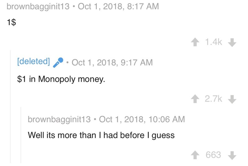 Text - brownbagginit13 Oct 1, 2018, 8:17 AM 1$ 1.4k [deleted] Oct 1, 2018, 9:17 AM $1 in Monopoly money. 2.7k brownbagginit13 Oct 1, 2018, 10:06 AM Well its more than I had before I guess 663