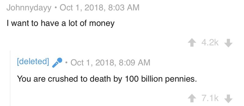 Text - Johnnydayy Oct 1, 2018, 8:03 AM I want to have a lot of money 4.2k [deleted] Oct 1, 2018, 8:09 AM You are crushed to death by 100 billion pennies. 7.1k