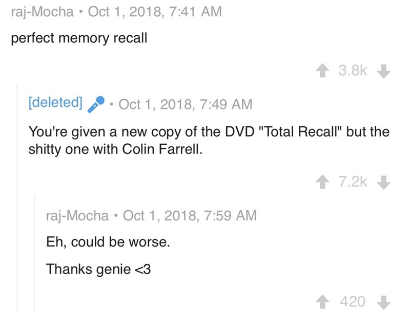 "dark wishes - Text - Oct 1, 2018, 7:41 AM raj-Mocha perfect memory recall 3.8k [deleted] Oct 1, 2018, 7:49 AM You're given a new copy of the DVD ""Total Recall"" but the shitty one with Colin Farrell. 7.2k raj-Mocha Oct 1, 2018, 7:59 AM Eh, could be worse. Thanks genie <3 420"