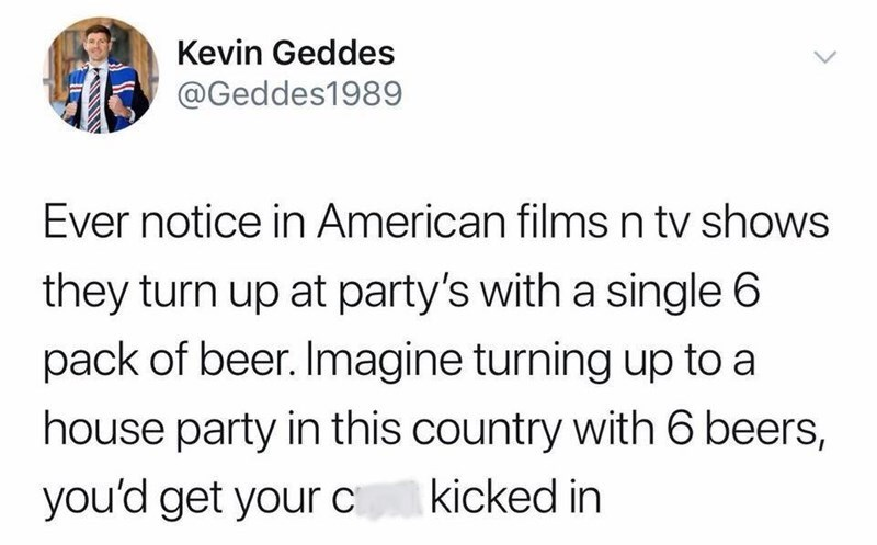 Scottish tweet - Text - Kevin Geddes @Geddes1989 Ever notice in American filmsn tv shows they turn up at party's with a single 6 pack of beer. Imagine turning up to a house party in this country with 6 beers, you'd get your C kicked in