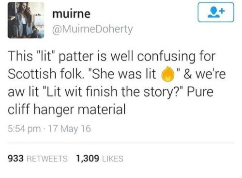 """Scottish tweet - Text - muirne @MuirneDoherty This """"lit"""" patter is well confusing for Scottish folk. """"She was lit """" & we're aw lit """"Lit wit finish the story?"""" Pure cliff hanger material 5:54 pm- 17 May 16 933 RETWEETS 1,309 LIKES"""