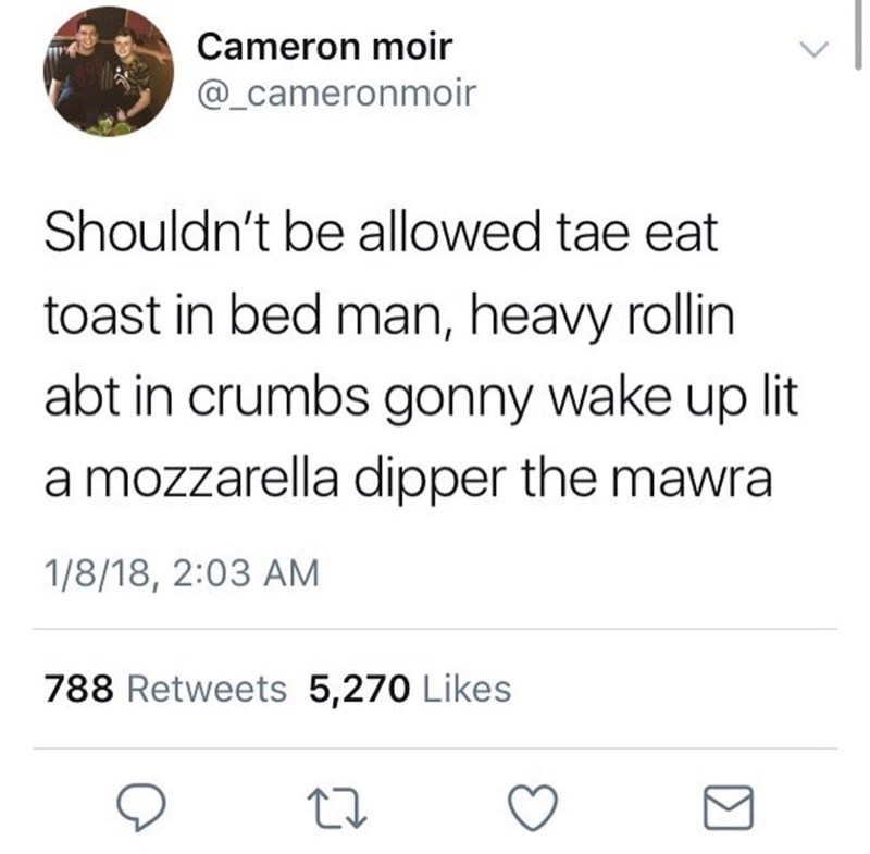 Scottish tweet - Text - Cameron moir @_cameronmoir Shouldn't be allowed tae eat toast in bed man, heavy rollin abt in crumbs gonny wake up lit a mozzarella dipper the mawra 1/8/18, 2:03 AM 788 Retweets 5,270 Likes