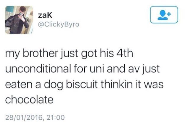 Scottish tweet - Text - zaK @ClickyByro my brother just got his 4th unconditional for uni and av just eaten a dog biscuit thinkin it was chocolate 28/01/2016, 21:00