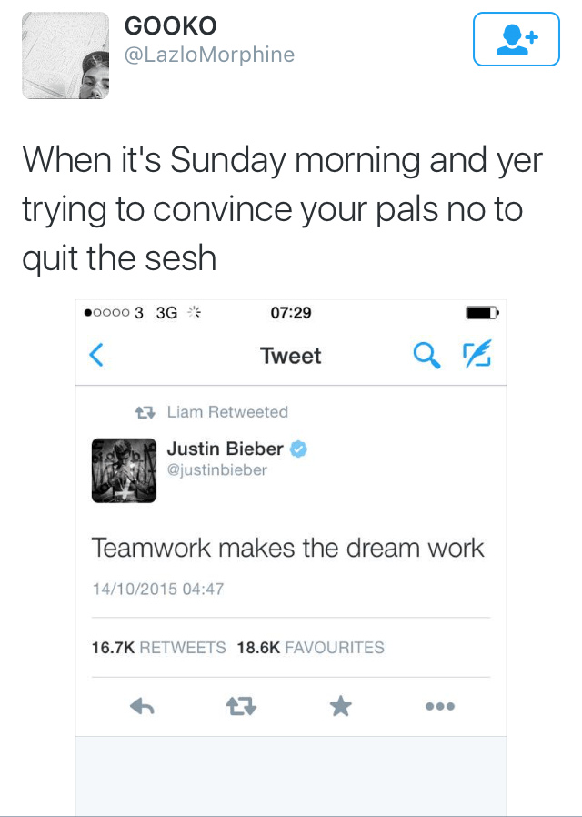 Scottish tweet - Text - GOOKO @LazloMorphine When it's Sunday morning and yer trying to convince your pals no to quit the sesh oo00 3 3G 07:29 < Tweet Liam Retweeted Justin Bieber @justinbieber Teamwork makes the dream work 14/10/2015 04:47 16.7K RETWEETS 18.6K FAVOURITES