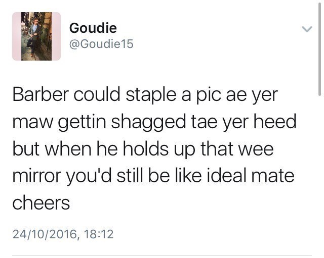 Scottish tweet - Text - Goudie @Goudie15 Barber could staple a pic ae yer maw gettin shagged tae yer heed but when he holds up that wee mirror you'd still be like ideal mate cheers 24/10/2016, 18:12