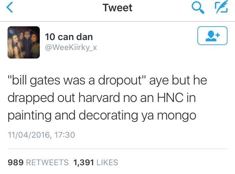 """Scottish tweet - Text - Tweet 10 can dan @WeeKiirky_x """"bill gates was a dropout"""" aye but he drapped out harvard no an HNC in painting and decorating ya mongo 11/04/2016, 17:30 989 RETWEETS 1,391 LIKES"""