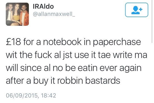 Scottish tweet - Text - IRAIDO @allanmaxwell £18 for a notebook in paperchase wit the fuck al jst use it tae write ma will since al no be eatin ever again after a buy it robbin bastards 06/09/2015, 18:42