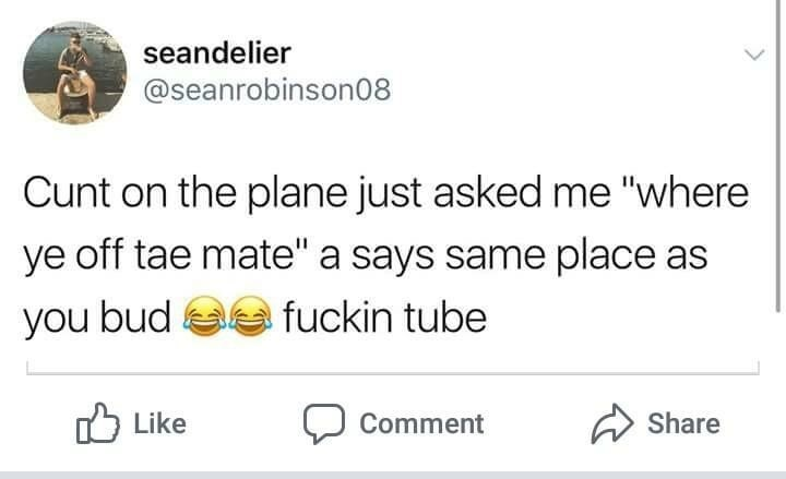 """Scottish tweet - Text - seandelier @seanrobinson08 Cunt on the plane just asked me """"where ye off tae mate"""" a says same place as fuckin tube you bud Share Like Comment"""